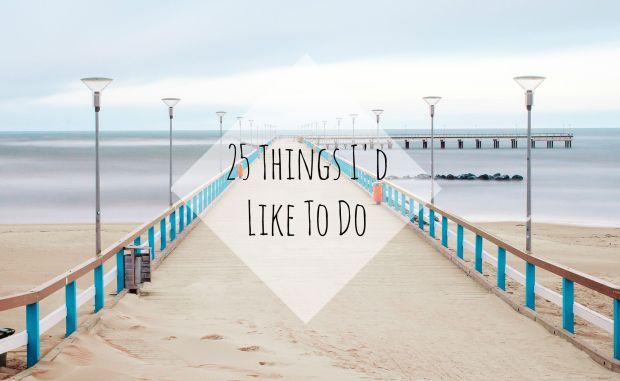 25 Things I'd Like To Do