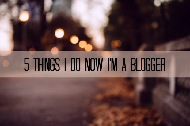 5 Things I Do Now I'm a Blogger